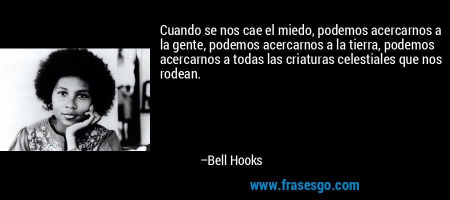 Cuando se nos cae el miedo, podemos acercarnos a la gente, podemos acercarnos a la tierra, podemos acercarnos a todas las criaturas celestiales que nos rodean. – Bell Hooks