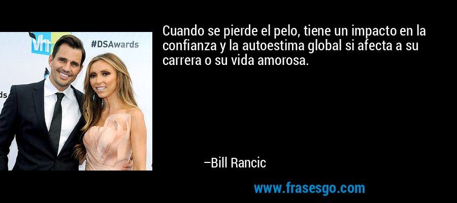 Cuando se pierde el pelo, tiene un impacto en la confianza y la autoestima global si afecta a su carrera o su vida amorosa. – Bill Rancic