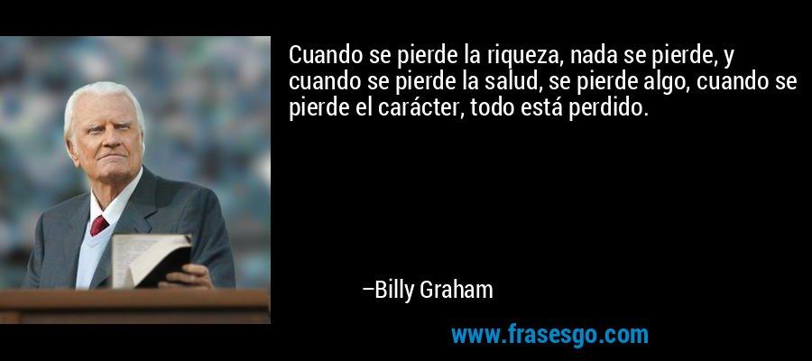 Cuando se pierde la riqueza, nada se pierde, y cuando se pierde la salud, se pierde algo, cuando se pierde el carácter, todo está perdido. – Billy Graham