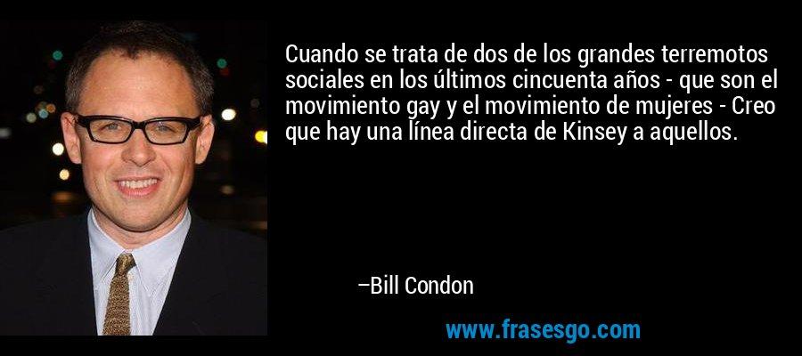Cuando se trata de dos de los grandes terremotos sociales en los últimos cincuenta años - que son el movimiento gay y el movimiento de mujeres - Creo que hay una línea directa de Kinsey a aquellos. – Bill Condon