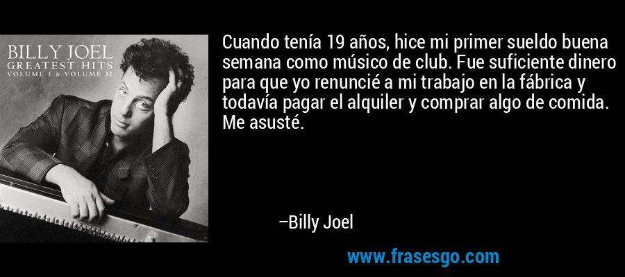Cuando tenía 19 años, hice mi primer sueldo buena semana como músico de club. Fue suficiente dinero para que yo renuncié a mi trabajo en la fábrica y todavía pagar el alquiler y comprar algo de comida. Me asusté. – Billy Joel
