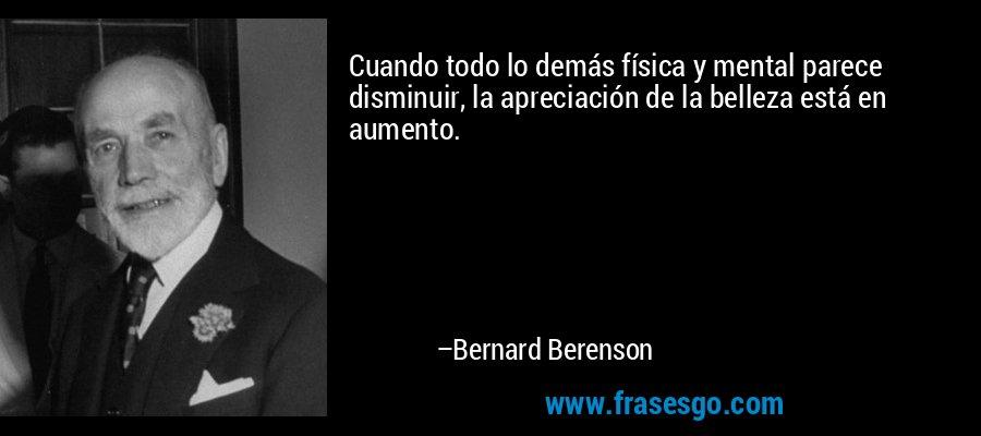 Cuando todo lo demás física y mental parece disminuir, la apreciación de la belleza está en aumento. – Bernard Berenson