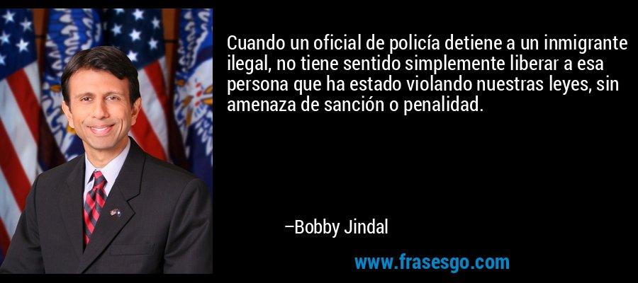 Cuando un oficial de policía detiene a un inmigrante ilegal, no tiene sentido simplemente liberar a esa persona que ha estado violando nuestras leyes, sin amenaza de sanción o penalidad. – Bobby Jindal