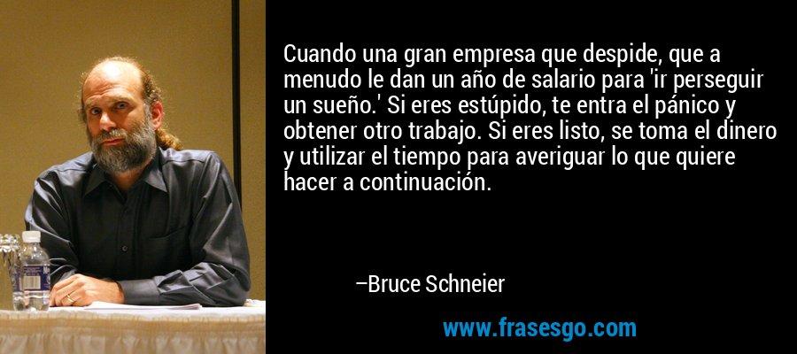 Cuando una gran empresa que despide, que a menudo le dan un año de salario para 'ir perseguir un sueño.' Si eres estúpido, te entra el pánico y obtener otro trabajo. Si eres listo, se toma el dinero y utilizar el tiempo para averiguar lo que quiere hacer a continuación. – Bruce Schneier
