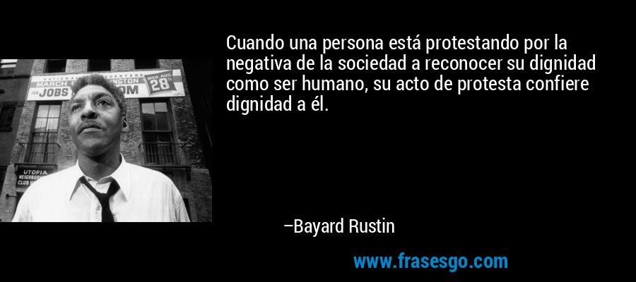 Cuando una persona está protestando por la negativa de la sociedad a reconocer su dignidad como ser humano, su acto de protesta confiere dignidad a él. – Bayard Rustin