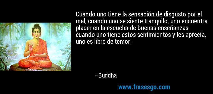 Cuando uno tiene la sensación de disgusto por el mal, cuando uno se siente tranquilo, uno encuentra placer en la escucha de buenas enseñanzas, cuando uno tiene estos sentimientos y les aprecia, uno es libre de temor. – Buddha
