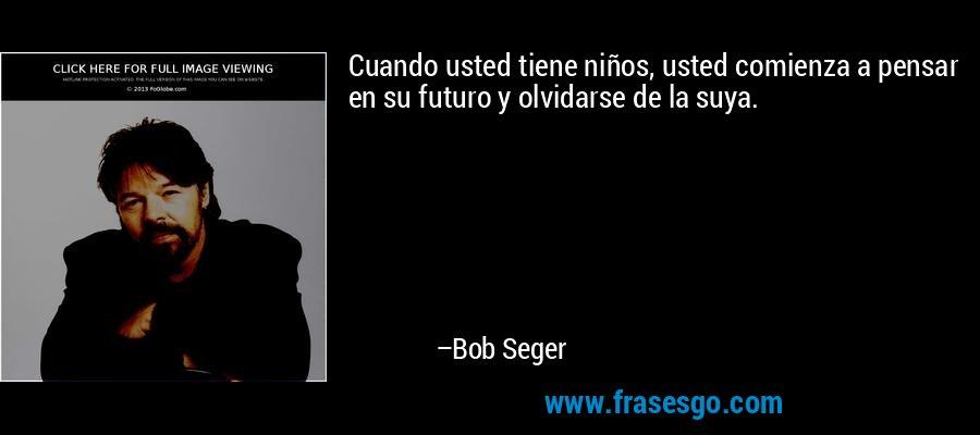 Cuando usted tiene niños, usted comienza a pensar en su futuro y olvidarse de la suya. – Bob Seger