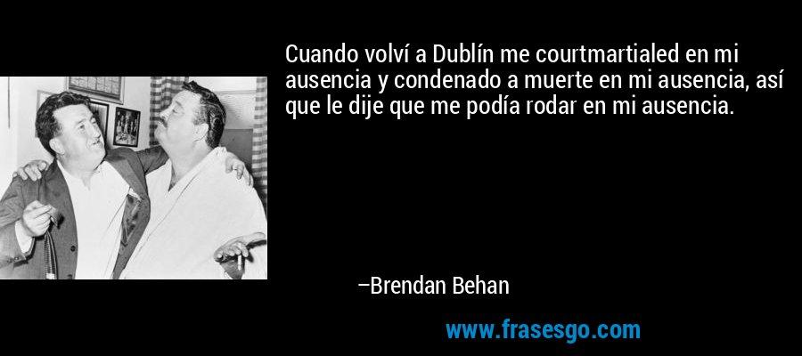 Cuando volví a Dublín me courtmartialed en mi ausencia y condenado a muerte en mi ausencia, así que le dije que me podía rodar en mi ausencia. – Brendan Behan