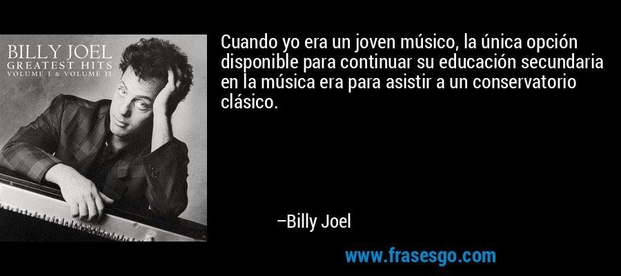 Cuando yo era un joven músico, la única opción disponible para continuar su educación secundaria en la música era para asistir a un conservatorio clásico. – Billy Joel