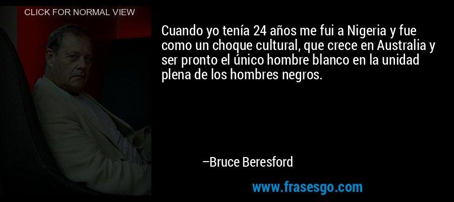 Cuando yo tenía 24 años me fui a Nigeria y fue como un choque cultural, que crece en Australia y ser pronto el único hombre blanco en la unidad plena de los hombres negros. – Bruce Beresford