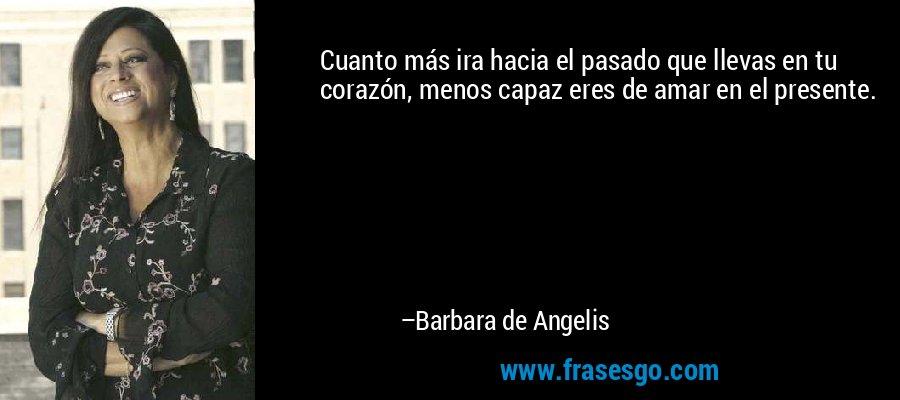 Cuanto más ira hacia el pasado que llevas en tu corazón, menos capaz eres de amar en el presente. – Barbara de Angelis