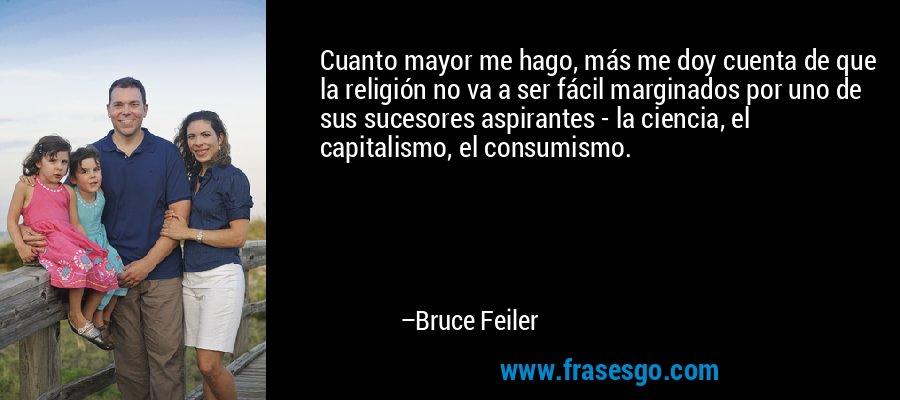 Cuanto mayor me hago, más me doy cuenta de que la religión no va a ser fácil marginados por uno de sus sucesores aspirantes - la ciencia, el capitalismo, el consumismo. – Bruce Feiler