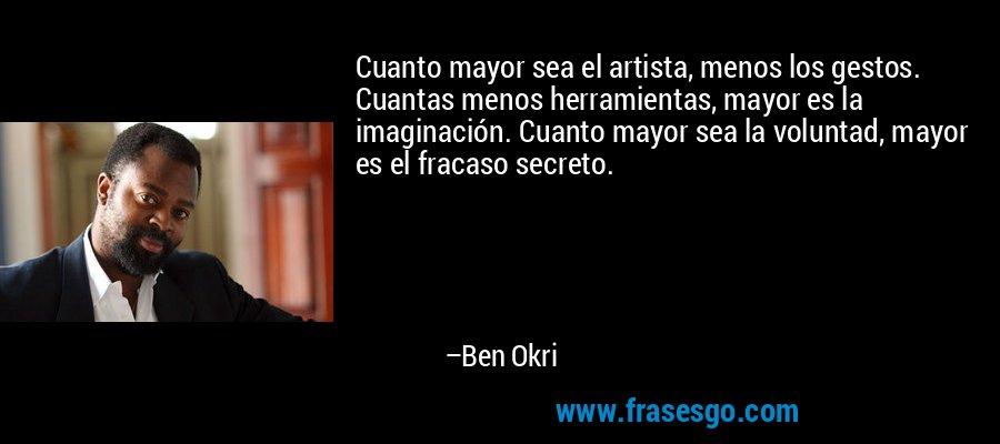 Cuanto mayor sea el artista, menos los gestos. Cuantas menos herramientas, mayor es la imaginación. Cuanto mayor sea la voluntad, mayor es el fracaso secreto. – Ben Okri