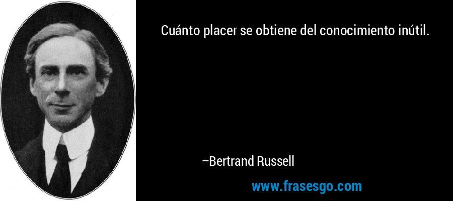 Cuánto placer se obtiene del conocimiento inútil. – Bertrand Russell