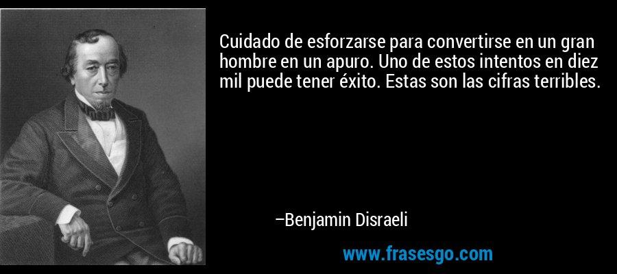 Cuidado de esforzarse para convertirse en un gran hombre en un apuro. Uno de estos intentos en diez mil puede tener éxito. Estas son las cifras terribles. – Benjamin Disraeli