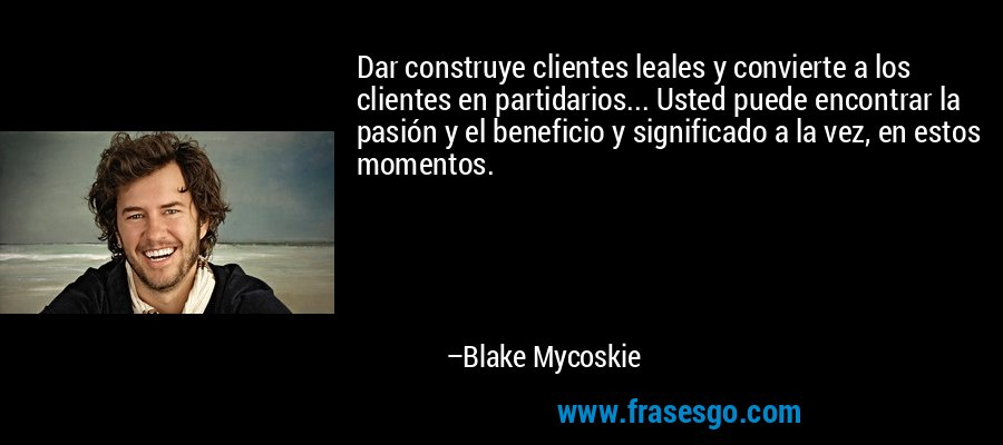 Dar construye clientes leales y convierte a los clientes en partidarios... Usted puede encontrar la pasión y el beneficio y significado a la vez, en estos momentos. – Blake Mycoskie