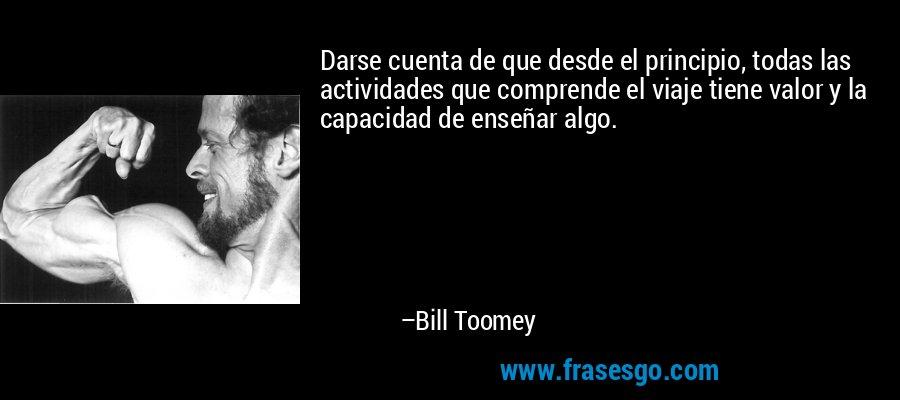 Darse cuenta de que desde el principio, todas las actividades que comprende el viaje tiene valor y la capacidad de enseñar algo. – Bill Toomey