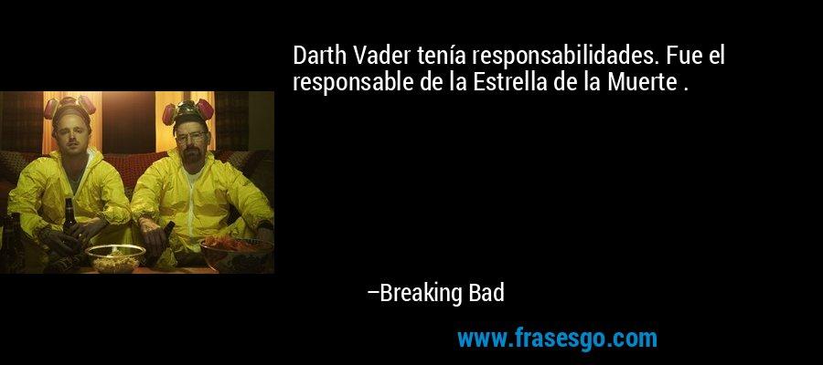 Darth Vader tenía responsabilidades. Fue el responsable de la Estrella de la Muerte . – Breaking Bad