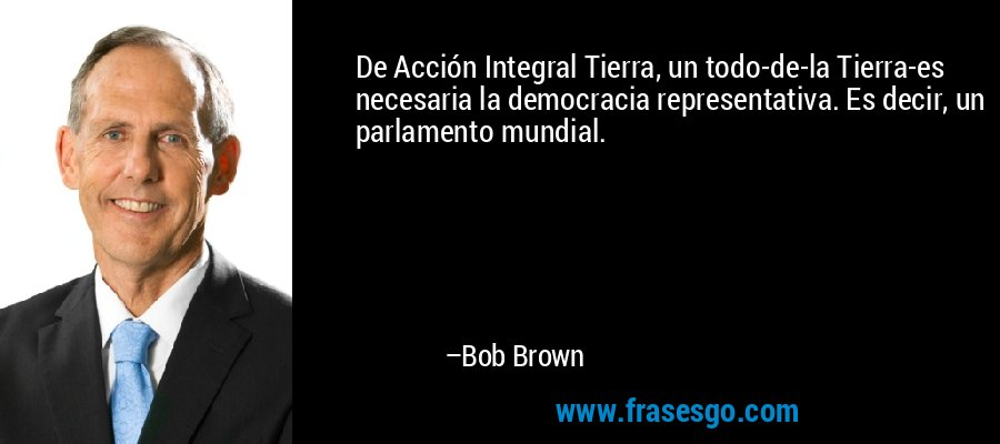 De Acción Integral Tierra, un todo-de-la Tierra-es necesaria la democracia representativa. Es decir, un parlamento mundial. – Bob Brown