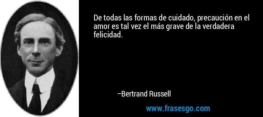 De todas las formas de cuidado, precaución en el amor es tal vez el más grave de la verdadera felicidad. – Bertrand Russell