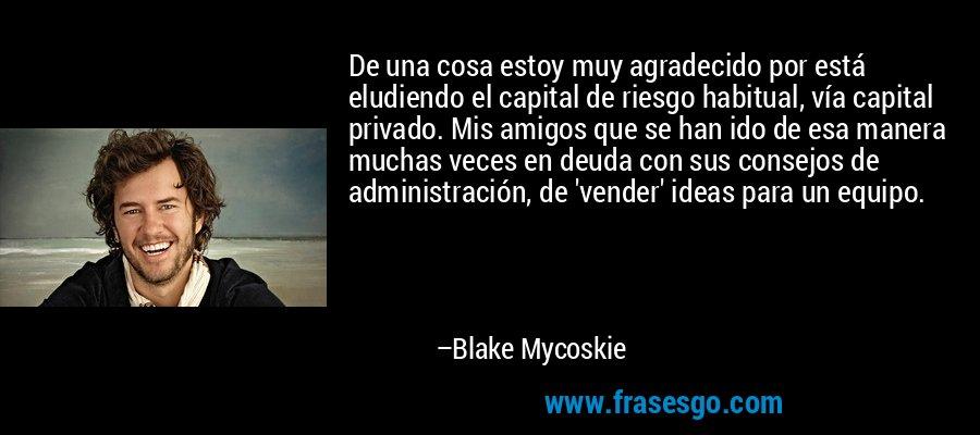 De una cosa estoy muy agradecido por está eludiendo el capital de riesgo habitual, vía capital privado. Mis amigos que se han ido de esa manera muchas veces en deuda con sus consejos de administración, de 'vender' ideas para un equipo. – Blake Mycoskie