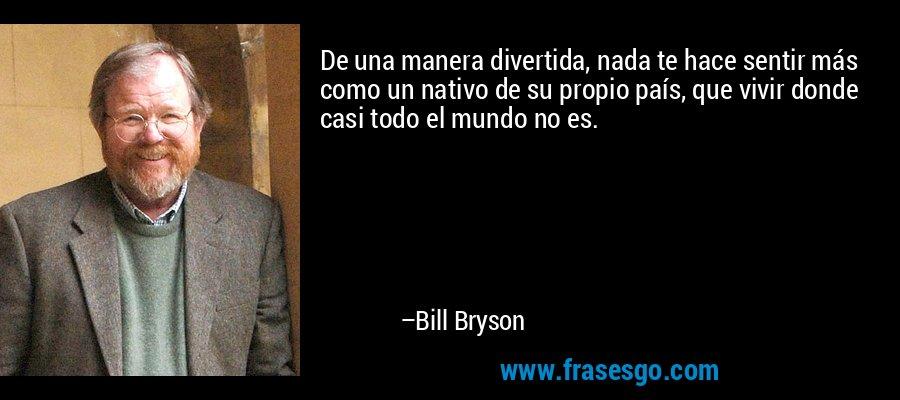 De una manera divertida, nada te hace sentir más como un nativo de su propio país, que vivir donde casi todo el mundo no es. – Bill Bryson