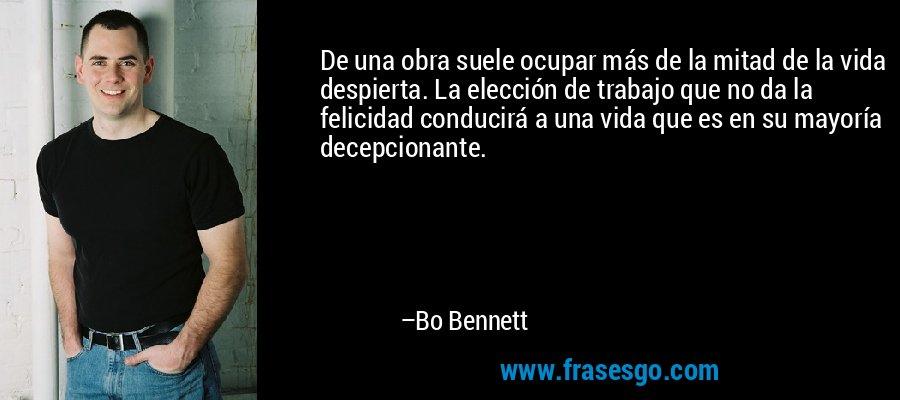 De una obra suele ocupar más de la mitad de la vida despierta. La elección de trabajo que no da la felicidad conducirá a una vida que es en su mayoría decepcionante. – Bo Bennett