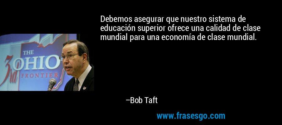 Debemos asegurar que nuestro sistema de educación superior ofrece una calidad de clase mundial para una economía de clase mundial. – Bob Taft
