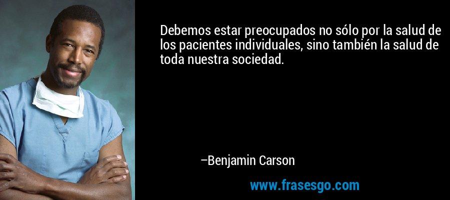 Debemos estar preocupados no sólo por la salud de los pacientes individuales, sino también la salud de toda nuestra sociedad. – Benjamin Carson