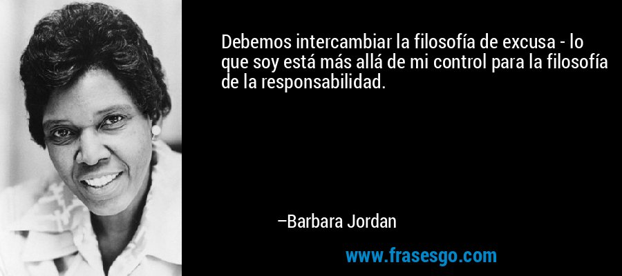 Debemos intercambiar la filosofía de excusa - lo que soy está más allá de mi control para la filosofía de la responsabilidad. – Barbara Jordan
