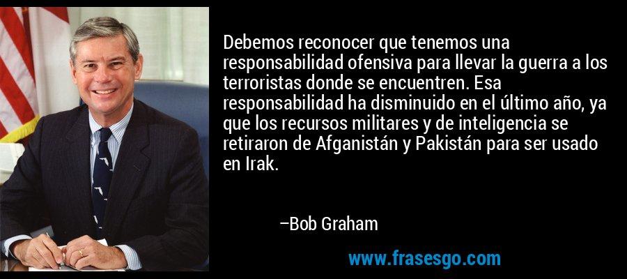 Debemos reconocer que tenemos una responsabilidad ofensiva para llevar la guerra a los terroristas donde se encuentren. Esa responsabilidad ha disminuido en el último año, ya que los recursos militares y de inteligencia se retiraron de Afganistán y Pakistán para ser usado en Irak. – Bob Graham