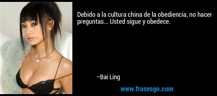 Debido a la cultura china de la obediencia, no hacer preguntas... Usted sigue y obedece. – Bai Ling