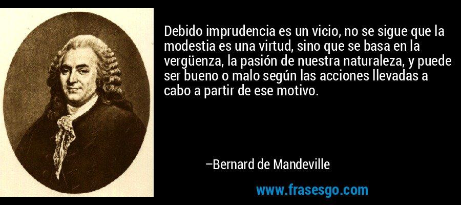 Debido imprudencia es un vicio, no se sigue que la modestia es una virtud, sino que se basa en la vergüenza, la pasión de nuestra naturaleza, y puede ser bueno o malo según las acciones llevadas a cabo a partir de ese motivo. – Bernard de Mandeville