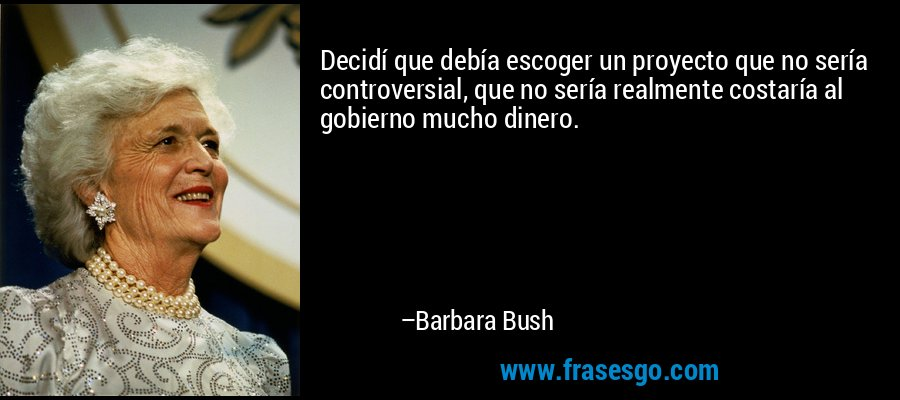 Decidí que debía escoger un proyecto que no sería controversial, que no sería realmente costaría al gobierno mucho dinero. – Barbara Bush