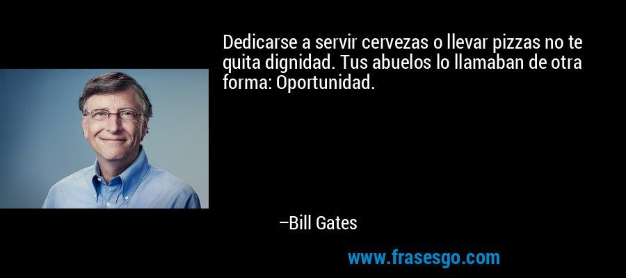 Dedicarse a servir cervezas o llevar pizzas no te quita dignidad. Tus abuelos lo llamaban de otra forma: Oportunidad. – Bill Gates