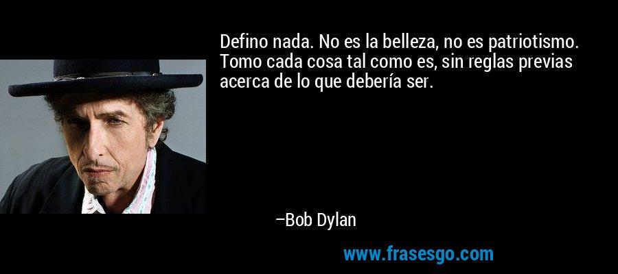 Defino nada. No es la belleza, no es patriotismo. Tomo cada cosa tal como es, sin reglas previas acerca de lo que debería ser. – Bob Dylan