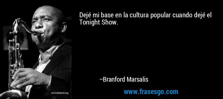 Dejé mi base en la cultura popular cuando dejé el Tonight Show. – Branford Marsalis