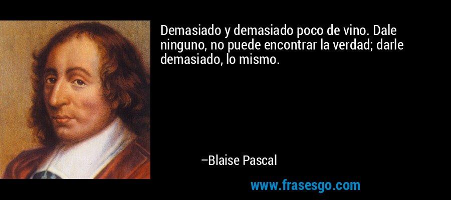 Demasiado y demasiado poco de vino. Dale ninguno, no puede encontrar la verdad; darle demasiado, lo mismo. – Blaise Pascal