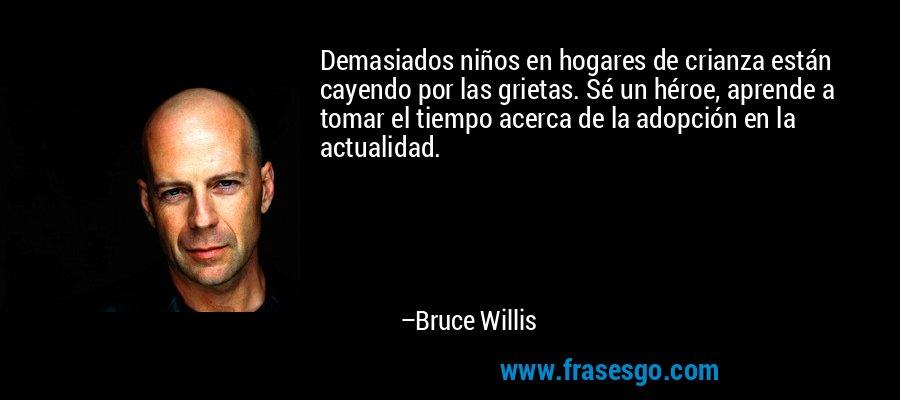Demasiados niños en hogares de crianza están cayendo por las grietas. Sé un héroe, aprende a tomar el tiempo acerca de la adopción en la actualidad. – Bruce Willis