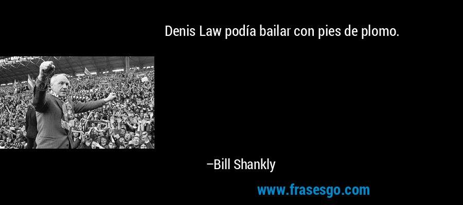 Denis Law podía bailar con pies de plomo. – Bill Shankly