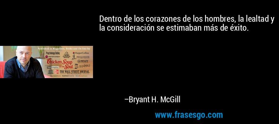 Dentro de los corazones de los hombres, la lealtad y la consideración se estimaban más de éxito. – Bryant H. McGill
