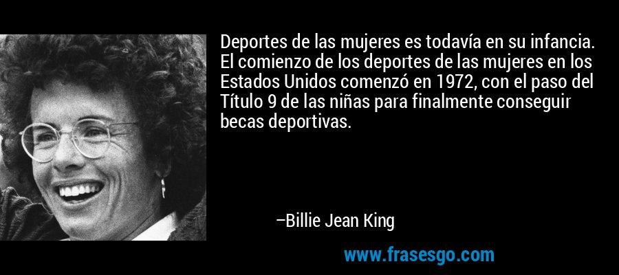 Deportes de las mujeres es todavía en su infancia. El comienzo de los deportes de las mujeres en los Estados Unidos comenzó en 1972, con el paso del Título 9 de las niñas para finalmente conseguir becas deportivas. – Billie Jean King