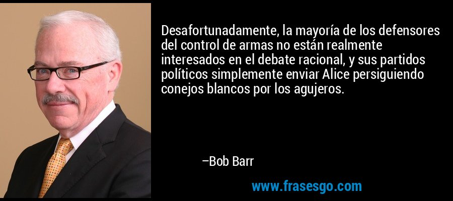 Desafortunadamente, la mayoría de los defensores del control de armas no están realmente interesados en el debate racional, y sus partidos políticos simplemente enviar Alice persiguiendo conejos blancos por los agujeros. – Bob Barr