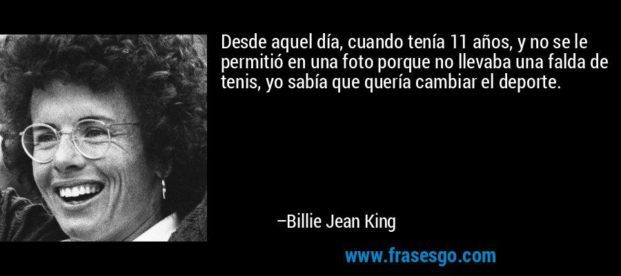 Desde aquel día, cuando tenía 11 años, y no se le permitió en una foto porque no llevaba una falda de tenis, yo sabía que quería cambiar el deporte. – Billie Jean King