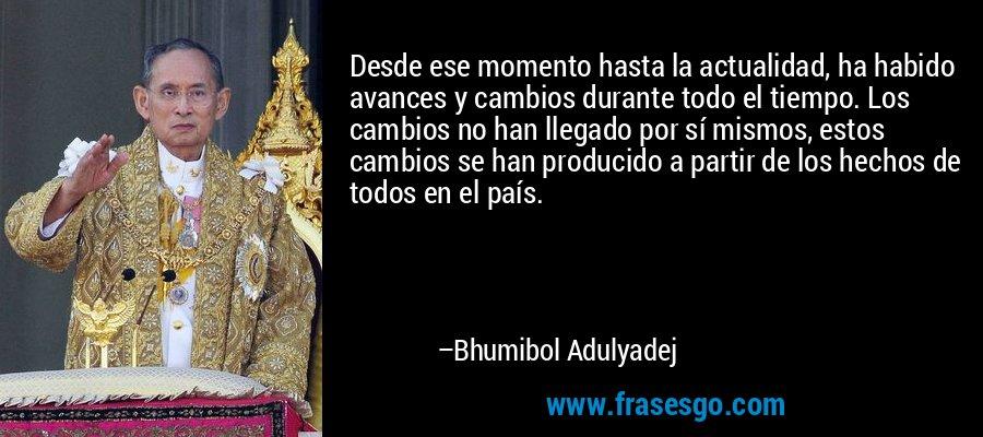 Desde ese momento hasta la actualidad, ha habido avances y cambios durante todo el tiempo. Los cambios no han llegado por sí mismos, estos cambios se han producido a partir de los hechos de todos en el país. – Bhumibol Adulyadej
