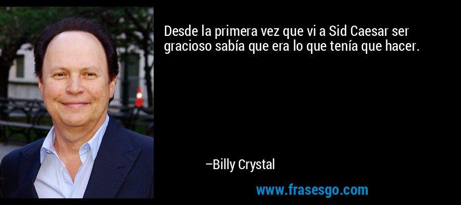 Desde la primera vez que vi a Sid Caesar ser gracioso sabía que era lo que tenía que hacer. – Billy Crystal