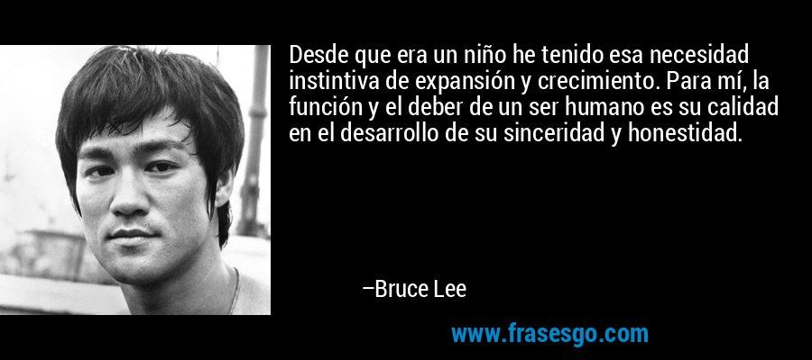 Desde que era un niño he tenido esa necesidad instintiva de expansión y crecimiento. Para mí, la función y el deber de un ser humano es su calidad en el desarrollo de su sinceridad y honestidad. – Bruce Lee