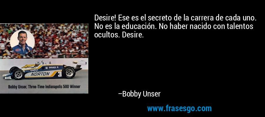 Desire! Ese es el secreto de la carrera de cada uno. No es la educación. No haber nacido con talentos ocultos. Desire. – Bobby Unser