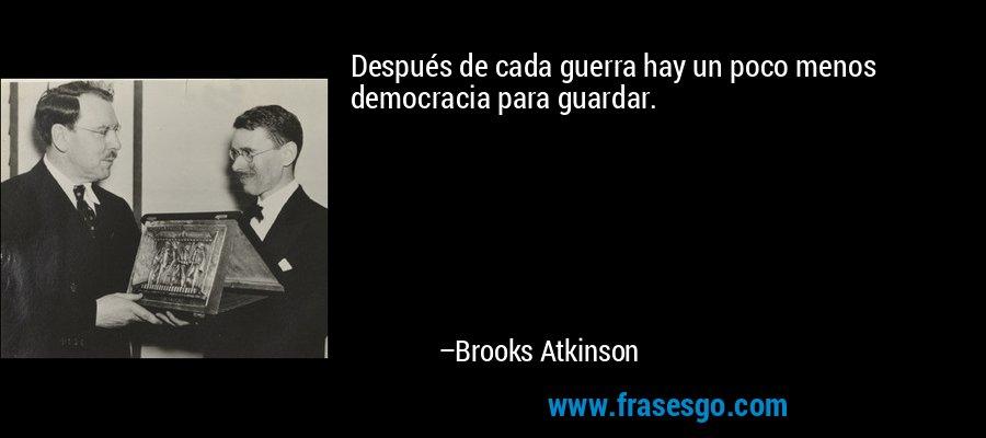 Después de cada guerra hay un poco menos democracia para guardar. – Brooks Atkinson