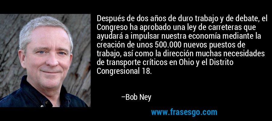 Después de dos años de duro trabajo y de debate, el Congreso ha aprobado una ley de carreteras que ayudará a impulsar nuestra economía mediante la creación de unos 500.000 nuevos puestos de trabajo, así como la dirección muchas necesidades de transporte críticos en Ohio y el Distrito Congresional 18. – Bob Ney